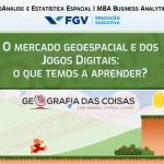 MBA Business Analytics e Big Data FGV   O mercado Geoespacial e dos Jogos Digitais: o que temos a aprender?